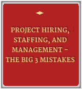 Project Hiring, Staffing, and Management - The Big 3 Mistakes